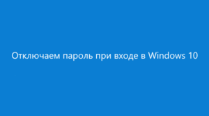 Как убрать пароль в Windows 10